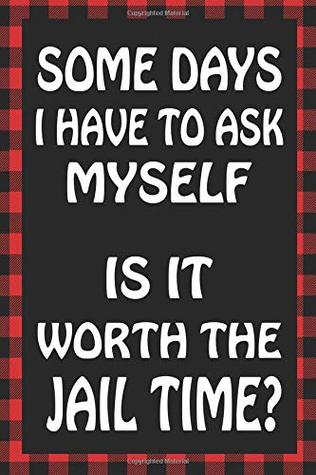 Some Days I Have To Ask Myself Is It Worth The Jail Time?: Sarcastic Adult Humor Blank Lined Notebook