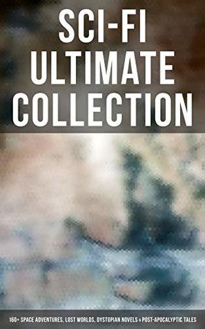 Sci-Fi Ultimate Collection: 160+ Space Adventures, Lost Worlds, Dystopian Novels & Post-Apocalyptic Tales: The War of the Worlds, Anthem, Space Viking, ... America, A Traveler in Time, The Guardians…