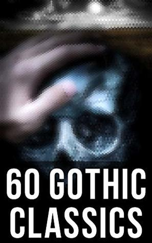 60 Gothic Classics: The Castle of Otranto, The Tell-Tale Heart, The Phantom Ship, The Headless Horseman, The Man-Wolf, The Beetle, The Phantom of the Opera...
