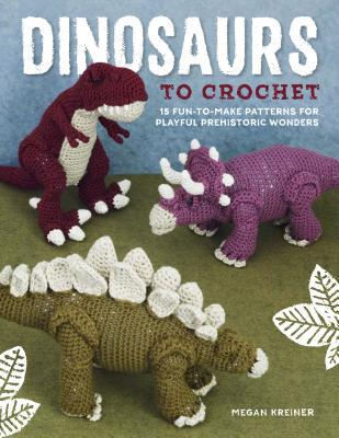 2f80cd197ceaf Dinosaurs to Crochet  15 Fun-to-Make Patterns for Playful Prehistoric  Wonders by Megan Kreiner