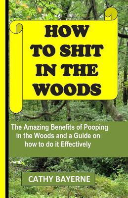 How to Shit in the Woods: The Amazing Benefits of Pooping in the Woods and a Guide on How to Do It Effectively