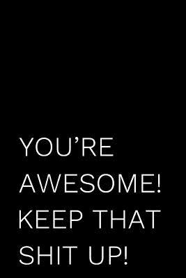 You're Awesome! Keep That Shit Up!: 110-Page Funny Soft Cover Sarcastic Blank Lined Journal Makes Great Mom, Sister or Aunt Gift Idea