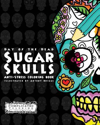 Day of the Dead - Sugar Skulls: Anti-Stress Coloring Book (Volume 2)