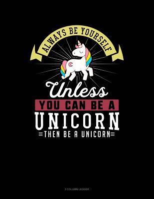 Always Be Yourself Unless You Can Be a Unicorn Then Be a Unicorn: 3 Column Ledger