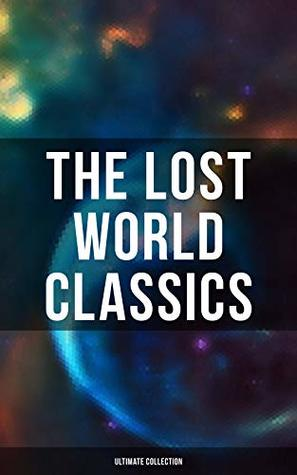 The Lost World Classics - Ultimate Collection: Journey to the Center of the Earth, The Shape of Things to Come, The Mysterious Island, The Coming Race, ... The Lost Continent, Three Go Back…