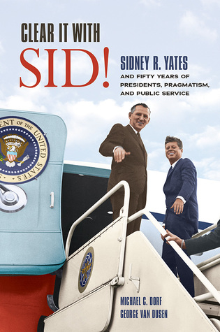 Clear It with Sid!: Sidney R. Yates and Fifty Years of Presidents, Pragmatism, and Public Service