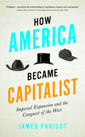 How America Became Capitalist: Imperial Expansion and the Conquest of the West