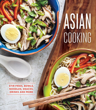 Asian Cooking: Stir-Fries, Bowls, Noodles, Snacks, Drinks and More