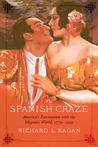 The Spanish Craze: America's Fascination with the Hispanic World, 1779–1939