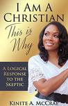 I Am A Christian, This Is Why: A Logical Response to the Skeptic (I Am Series Book 1)