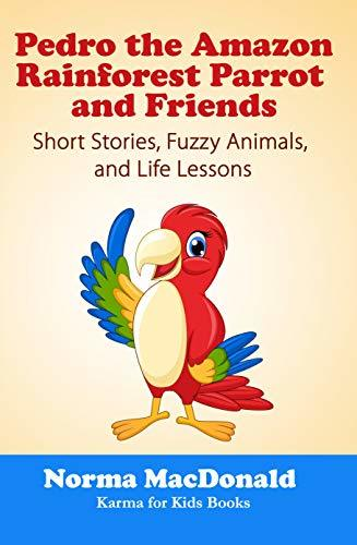Pedro the Amazon Rainforest Parrot and Friends: Short Stories, Fuzzy Animals and Life Lessons (Karma for Kids Books)