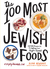 The 100 Most Jewish Foods by Alana Newhouse