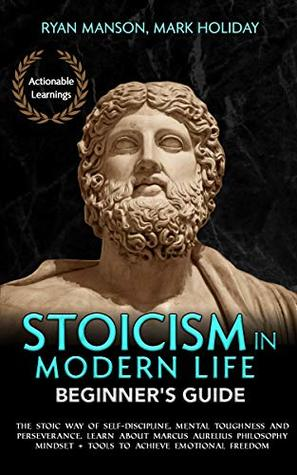 Stoicism in Modern Life: Beginner's Guide: The Stoic Way of Self-Discipline, Mental Toughness and Perseverance. Learn about Marcus Aurelius Philosophy Mindset + Tools to Achieve Emotional Freedom