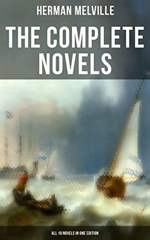 The Complete Novels of Herman Melville - All 10 Novels in One Edition: Moby-Dick, Typee, Omoo, Mardi, Redburn, White-Jacket, Pierre, Israel Potter, The ... Maritime Adventures & Philosophical Novels)