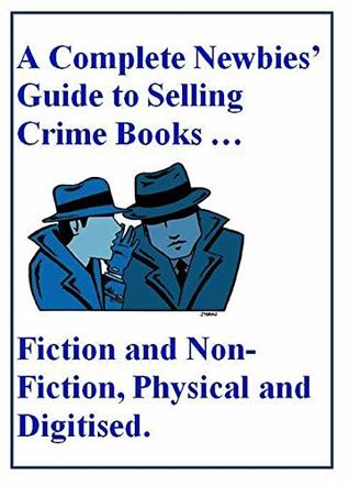 A Complete Newbies' Guide to Selling Crime Books … Fiction and Non-Fiction, Physical and Digitised: An Easy and Very Exciting Way to Make Money Online and Off the Internet