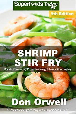 Shrimp Stir Fry: Over 70 Quick and Easy Gluten Free Low Cholesterol Whole Foods Recipes full of Antioxidants & Phytochemicals