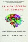 La vida secreta del cerebro : cómo se construyen las emociones