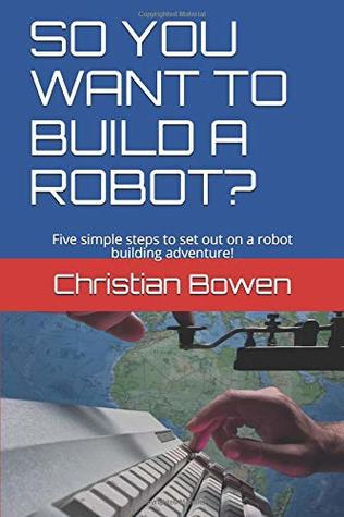 SO YOU WANT TO BUILD A ROBOT?: Five simple steps to set out on a robot building adventure!