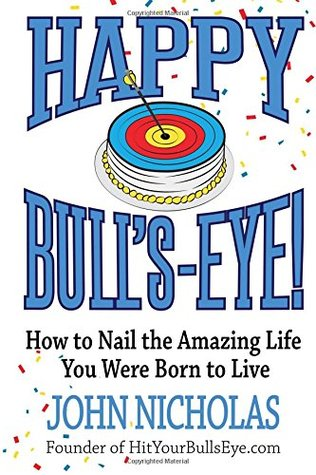 Happy Bull's-Eye!: How to Nail the Amazing Life You Were Born to Live (Bull's-eye Book Series) (Volume 1)