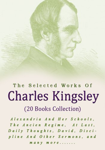 The Selected Works of Charles Kingsley (20 books): Alexandria And Her Schools, The Ancien Regime, At Last, Daily Thoughts, David, Discipline And Other Sermons, Froude's History Of England, etc...