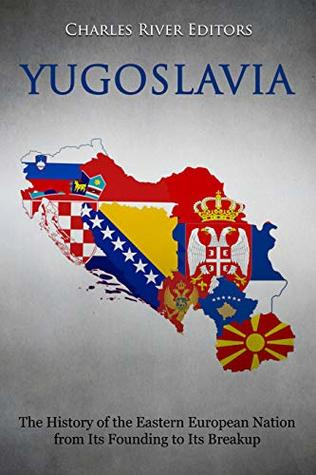 Yugoslavia: The History of the Eastern European Nation from Its Founding to Its Breakup