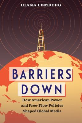 Barriers Down: How American Power and Free-Flow Policies Shaped Global Media