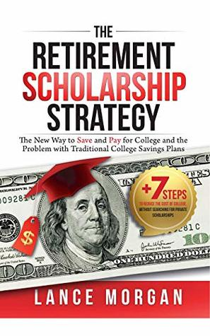 The Retirement Scholarship Strategy: The New Way to Save and Pay for College and the Problem with Traditional College Savings Plans