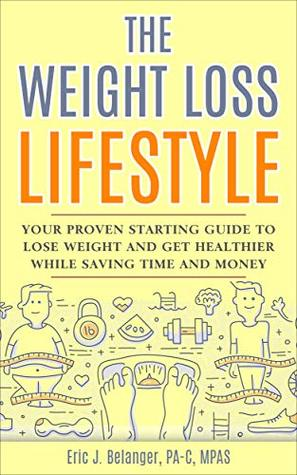 The Weight Loss Lifestyle: Your Proven Starting Guide to Lose Weight and Get Healthier While Saving Time and Money