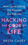 Hacking the Code of Life: How gene editing will rewrite our futures