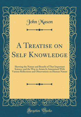 A Treatise on Self Knowledge: Showing the Nature and Benefit of That Important Science, and the Way to Attain It; Intermixed with Various Reflections and Observations on Human Nature