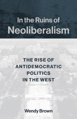 In the Ruins of Neoliberalism: The Rise of Antidemocratic Politics in the West