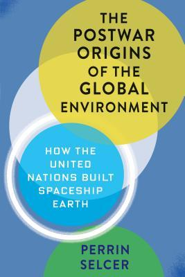 The Postwar Origins of the Global Environment: How the United Nations Built Spaceship Earth