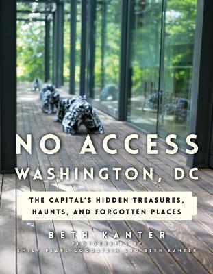 No Access Washington, DC: The Capital's Hidden Treasures, Haunts, and Forgotten Places