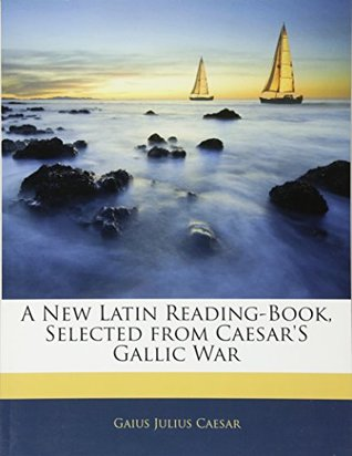 A New Latin Reading-Book, Selected from Caesar's Gallic War