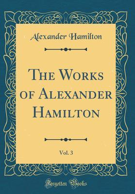 The Works of Alexander Hamilton, Vol. 3