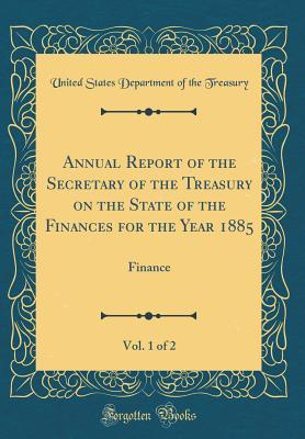Annual Report of the Secretary of the Treasury on the State of the Finances for the Year 1885, Vol. 1 of 2: Finance