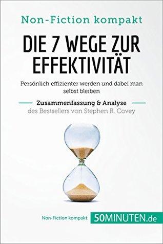 Die 7 Wege zur Effektivität von Stephen R. Covey (Zusammenfassung & Analyse): Persönlich effizienter werden und dabei man selbst bleiben (Non-Fiction kompakt)