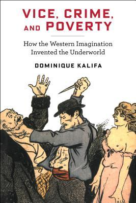 Vice, Crime, and Poverty: How the Western Imagination Invented the Underworld