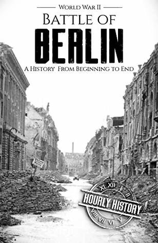 Battle of Berlin - World War II: A History From Beginning to End (World War 2 Battles Book 9)