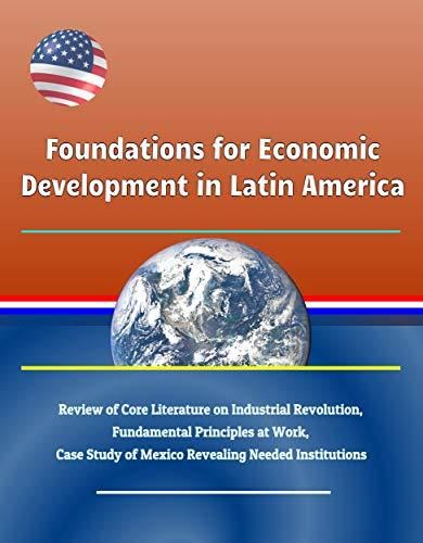 Foundations for Economic Development in Latin America - Review of Core Literature on Industrial Revolution, Fundamental Principles at Work, Case Study of Mexico Revealing Needed Institutions