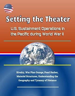 Setting the Theater: U.S. Sustainment Operations in the Pacific during World War II - Rivalry, War Plan Orange, Pearl Harbor, Materiel Structures, Understanding the Geography and Tyranny of Distance