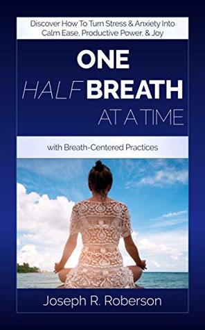 One Half-Breath At A Time: Discover How To Turn Stress & Anxiety Into Calm Ease, Productive Power, And Joy With Breath-Centered Practices