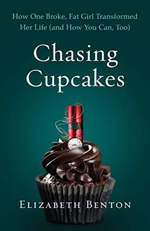 Chasing Cupcakes: How One Broke, Fat Girl Transformed Her Life