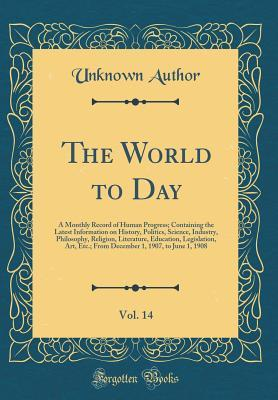 The World to Day, Vol. 14: A Monthly Record of Human Progress; Containing the Latest Information on History, Politics, Science, Industry, Philosophy, Religion, Literature, Education, Legislation, Art, Etc.; From December 1, 1907, to June 1, 1908