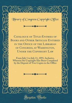 Catalogue of Title-Entries of Books and Other Articles Entered in the Office of the Librarian of Congress, at Washington, Under the Copyright Law: From July 1 to July 11, 1891, Inclusive, Wherein the Copyright Has Been Completed by the Deposit of Two Copi