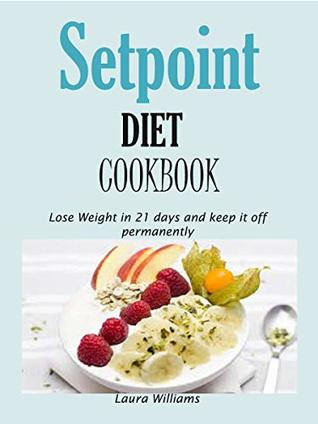 Setpoint DIET Cookbook: Lose Weight in 21 days and keep it off permanently.
