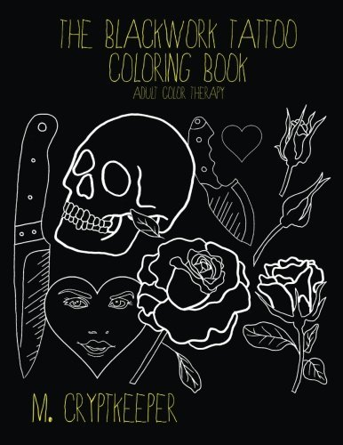 The Blackwork Tattoo Coloring Book: Modern Tattoo Designs For Adult Color therapy: Includes Tattoo Flash Inspired Designs - Roses, Skulls, Knives And Crude Quotes (Tattoo Color Therapy) (Volume 1)