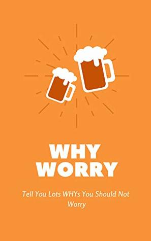WHY WORRY: Tell You Lots of WHYs You Should Not Worry, Ways to Be Happy, Words to Exempt Anxiety