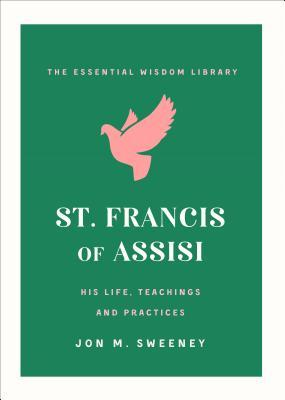 St. Francis of Assisi: His Life, Teachings, and Practice (The Essential Wisdom Library)