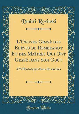 L'Oeuvre Grav� Des �l�ves de Rembrandt Et Des Ma�tres Qui Ont Grav� Dans Son Go�t: 478 Phototypies Sans Retouches